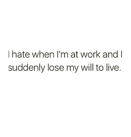 Dank, Work, and Live: I hate when I'm at work and I  suddenly lose my will to live.