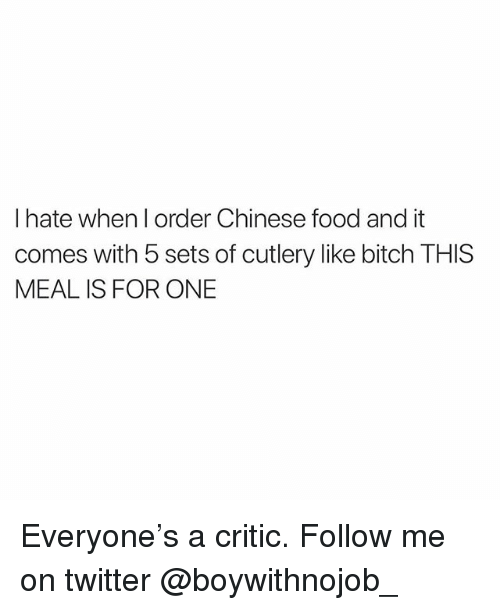 Bitch, Chinese Food, and Food: I hate when l order Chinese food and it  comes with 5 sets of cutlery like bitch THIS  MEAL IS FOR ONE Everyone's a critic. Follow me on twitter @boywithnojob_