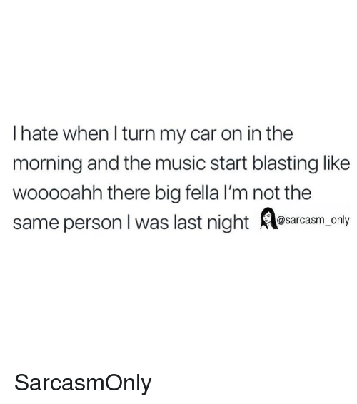 Funny, Memes, and Music: I hate when l turn my car on in the  morning and the music start blasting like  wooooahh there big fella I'm not the  same person I was last night esaroasm,.ony SarcasmOnly