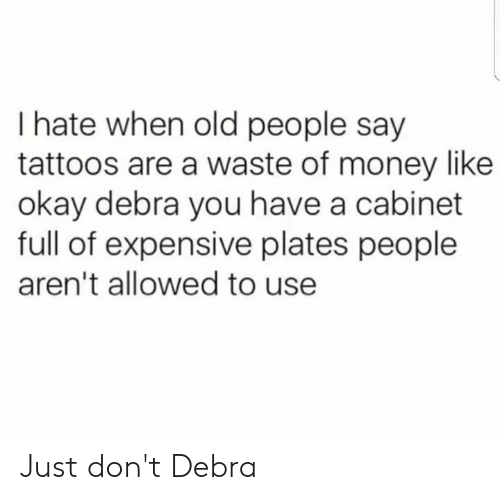 Money, Old People, and Tattoos: I hate when old people say  tattoos are a waste of money like  okay debra you have a cabinet  full of expensive plates people  aren't allowed to use Just don't Debra