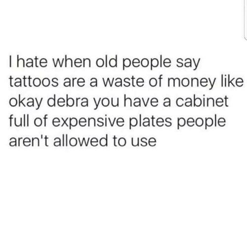 Money, Old People, and Tattoos: I hate when old people say  tattoos are a waste of money like  okay debra you have a cabinet  full of expensive plates people  aren't allowed to use