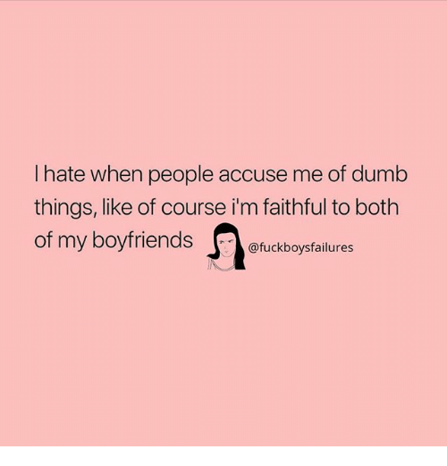 Dumb, Girl Memes, and Of Course: I hate when people accuse me of dumb  things, like of course i'm faithful to both  of my boyfriends  @fuckboysfailures