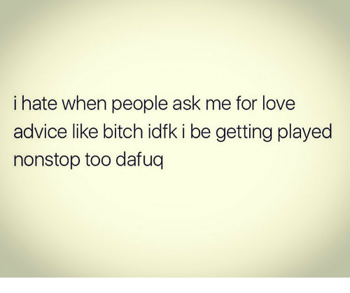 Advice, Bitch, and Love: i hate when people ask me for love  advice like bitch idfk i be getting played  nonstop too dafuq