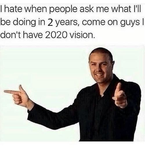 Memes, Vision, and 🤖: I hate when people ask me what I'I  be doing in 2 years, come on guys  don't have 2020 vision.