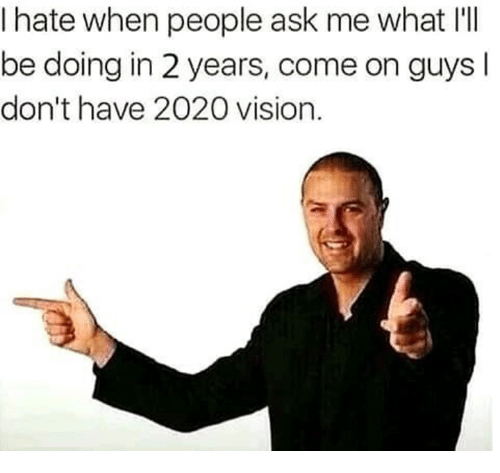 Vision, Ask, and What: I hate when people ask me what IlI  be doing in 2 years, come on guysl  don't have 2020 vision.