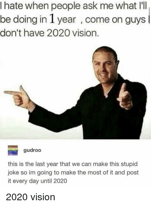 Vision, Ask, and Can: I hate when people ask me what IlI  be doing in 1 year , come on guys  don't have 2020 vision.  gudroo  this is the last year that we can make this stupid  joke so im going to make the most of it and post  it every day until 2020 2020 vision