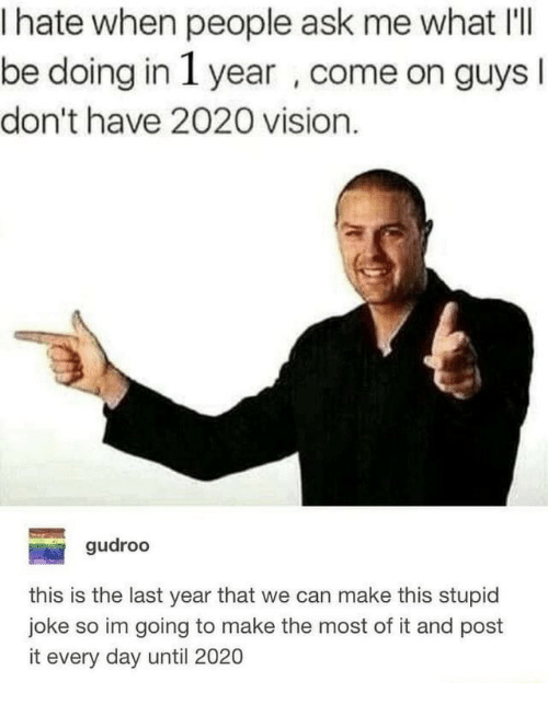 Vision, Ask, and Can: I hate when people ask me what I'lI  be doing in 1 year , come on guys  don't have 2020 vision.  gudroo  this is the last year that we can make this stupid  joke so im going to make the most of it and post  it every day until 2020