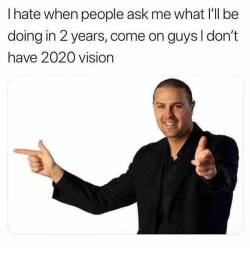 Vision, Ask, and What: I hate when people ask me what I'll be  doing in 2 years, come on guys I don't  have 2020 vision