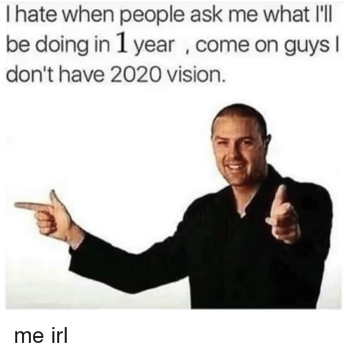Vision, Irl, and Me IRL: I hate when people ask me what I'll  be doing in 1 year , come on guys  don't have 2020 vision. me irl