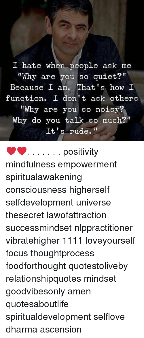 "Memes, Rude, and Focus: I hate when people ask me  ""Why are you so quiet?""  Because I am. That's how I  function. I don't ask others  ""Why are you so noisy?  Why do you talk so much?""  It's rude. ❤️❤️. . . . . . . positivity mindfulness empowerment spiritualawakening consciousness higherself selfdevelopment universe thesecret lawofattraction successmindset nlppractitioner vibratehigher 1111 loveyourself focus thoughtprocess foodforthought quotestoliveby relationshipquotes mindset goodvibesonly amen quotesaboutlife spiritualdevelopment selflove dharma ascension"