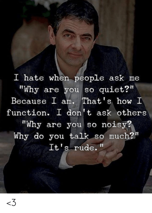 "Memes, Rude, and Quiet: I hate when people ask me  Why are you so quiet?""  Because I am. That's how I  function. I don't ask others  ""Why are you so noisy?  Why do you talk so much?""  It's rude. <3"