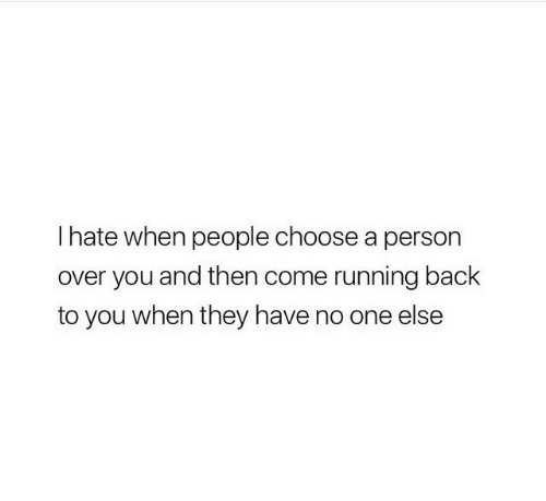 Running, Back, and One: I hate when people choose a person  over you and then come running back  to you when they have no one else