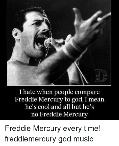 I Hate When People Compare Freddie Mercury To God I Mean