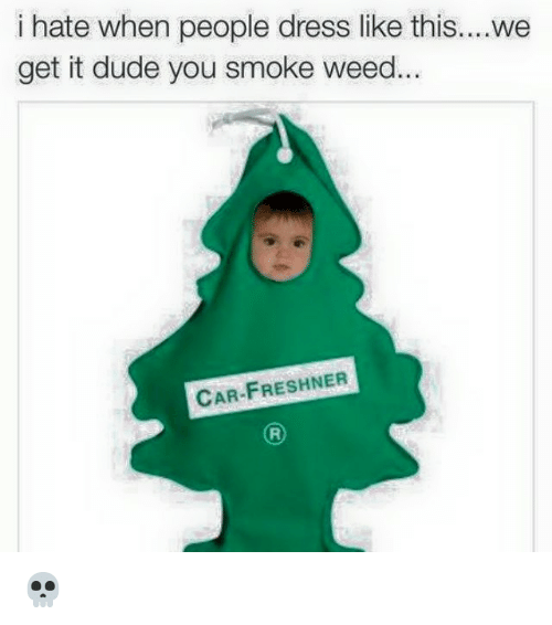 Dude, Weed, and Dress: i hate when people dress like this  get it dude you smoke weed  CAR-FRESHNER  We 💀