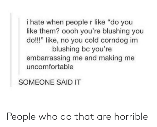 "Cold, Who, and Them: i hate when people r like ""do you  like them? oooh you're blushing you  do!!!"" like, no you cold corndog im  blushing bc you're  embarrassing me and making me  uncomfortable  SOMEONE SAID IT People who do that are horrible"