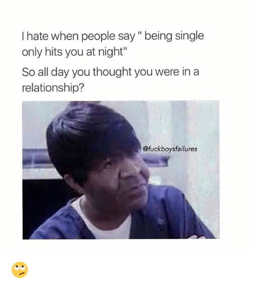 """Fucking, Relationships, and Fuck: I hate when people say being single  only hits you at night""""  So all day you thought you were in a  relationship?  @fuck boys failures 🙄"""