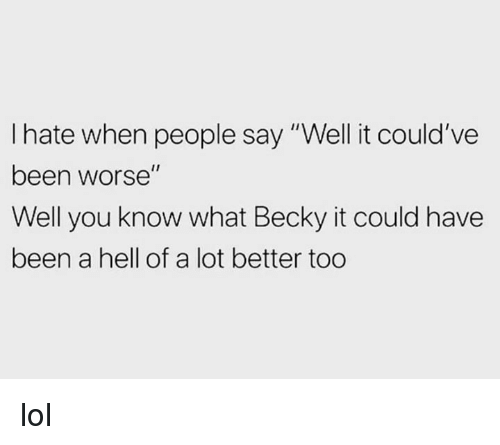 """Dank, Lol, and Hell: I hate when people say """"Well it could've  been worse""""  Well you know what Becky it could have  been a hell of a lot better too lol"""