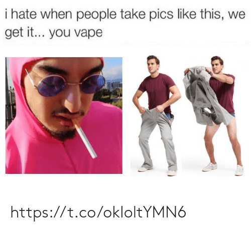 Vape, We Get It, You Vape, and Pics: i hate when people take pics like this, we  get it... you vape https://t.co/okIoltYMN6
