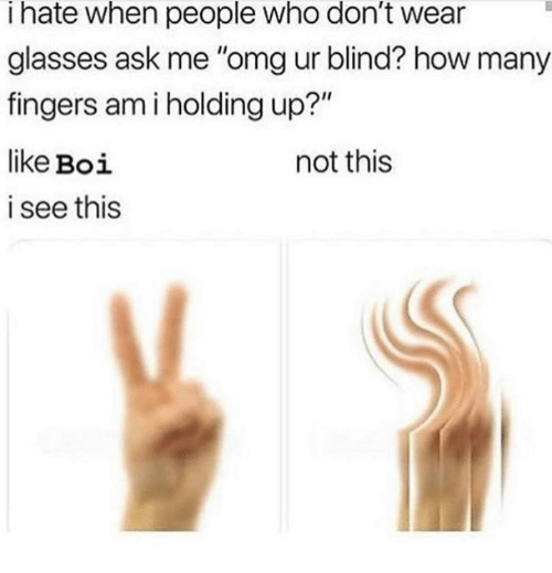 "Omg, Glasses, and How: I hate when people who don't wear  glasses ask me ""omg ur blind? how many  fingers am i holding up?""  like Boi  i see this  not this"