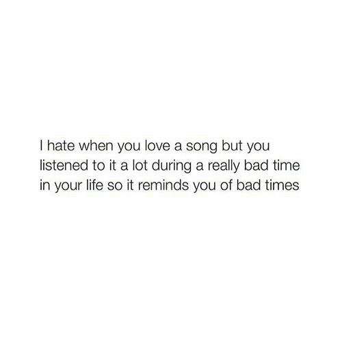 Bad, Life, and Love: I hate when you love a song but you  listened to it a lot during a really bad time  in your life so it reminds you of bad times