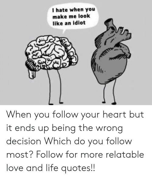 Life, Love, and Heart: I hate when you  make me look  like an idiot  lin When you follow your heart but it ends up being the wrong decision  Which do you follow most?  Follow for more relatable love and life quotes!!