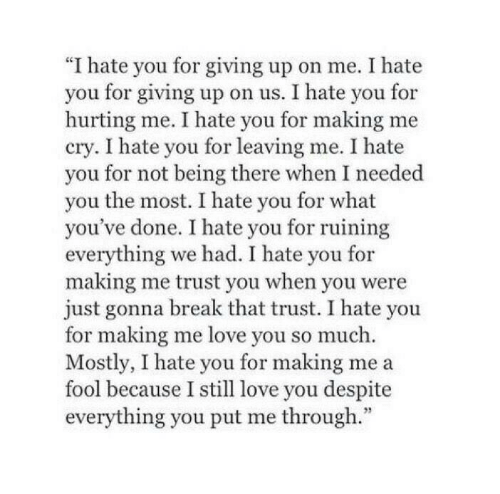 "Love, Break, and Being There: ""I hate you for giving up on me. I hate  you for giving up on us. I hate you for  hurting me. I hate you for making me  cry. I hate you for leaving me. I hate  you for not being there when I needed  you the most. I hate you for what  you've done. I hate you for ruining  everything we had. I hate you for  making me trust you when you were  just gonna break that trust. I hate you  for making me love you so much.  Mostly, I hate you for making me a  fool because I still love you despite  everything you put me through."""