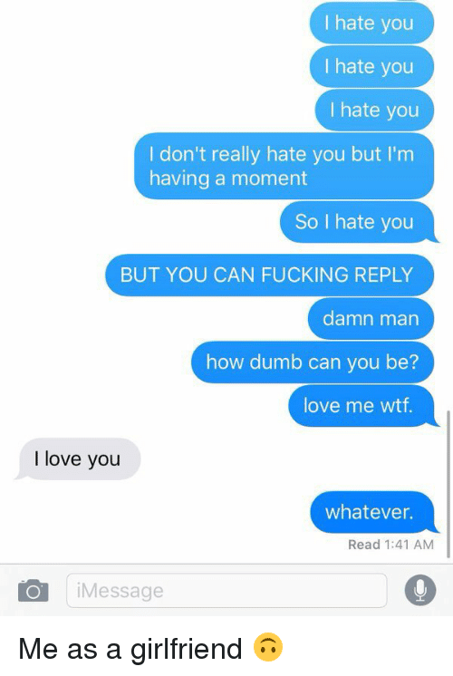 Dumb, Fucking, and Love: I hate you  I hate you  I hate you  I don't really hate you but I'm  having a moment  So I hate you  BUT YOU CAN FUCKING REPLY  damn man  how dumb can you be?  love me wtf.  I love you  whatever.  Read 1:41 AM  Message Me as a girlfriend 🙃