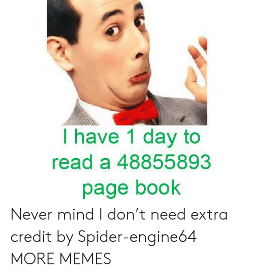 Dank, Memes, and Spider: I have 1 day to  read a 48855893  page book Never mind I don't need extra credit by Spider-engine64 MORE MEMES
