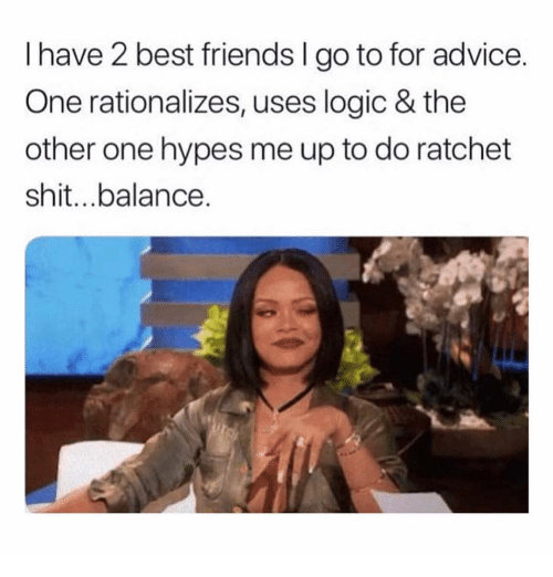 Advice, Friends, and Logic: I have 2 best friends I go to for advice  One rationalizes, uses logic & the  other one hypes me up to do ratchet  shit..balance.
