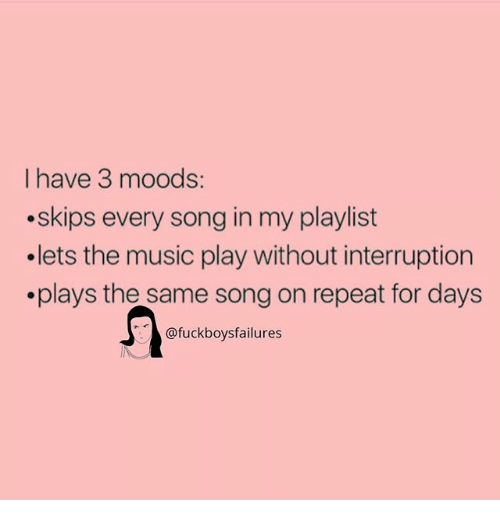 Music, Girl Memes, and Song: I have 3 moods:  .skips every song in my playlist  .lets the music play without interruption  .plays the same song on repeat for davs  @fuckboysfailures