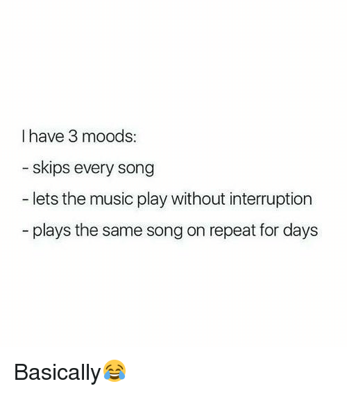 Girl Memes, Song, and Play: I have 3 moods:  skips every song  lets the music play without interruption  plays the same songon repeat for days Basically😂