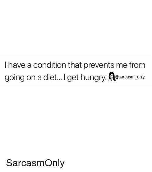 Funny, Hungry, and Memes: I have a condition that prevents me from  going on a diet..I get hungry. Rlesacam.only SarcasmOnly