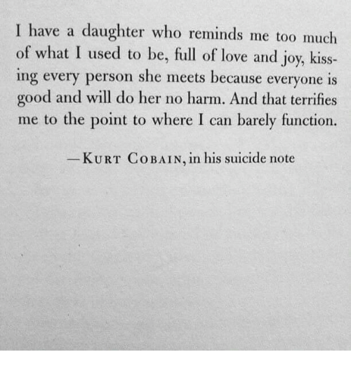 Love, Too Much, and Good: I have a daughter who reminds me too much  of what I used to be, full of love and joy, kiss-  ing every person she meets because everyone is  good and will do her no harm. And that terrifies  me to the point to where I can barely function.  KURT Co BAIN, in his suicide note