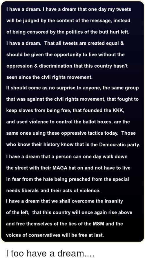 A Dream, Butt, and Kkk: I have a dream. I have a dream that one day my tweets  will be judged by the content of the message, instead  of being censored by the politics of the butt hurt left.  I have a dream. That all tweets are created equal &  should be given the opportunity to live without the  oppression & discrimination that this country hasn't  seen since the civil rights movement.  It should come as no surprise to anyone, the same group  that was against the civil rights movement, that fought to  keep slaves from being free, that founded the KKK,  and used violence to control the ballot boxes, are the  same ones using these oppressive tactics today. Those  who know their history know that is the Democratic party  I have a dream that a person can one day walk down  the street with their MAGA hat on and not have to live  in fear from the hate being preached from the special  needs liberals and their acts of violence.  I have a dream that we shall overcome the insanity  of the left, that this country will once again rise above  and free themselves of the lies of the MSM and the  voices of conservatives will be free at last.
