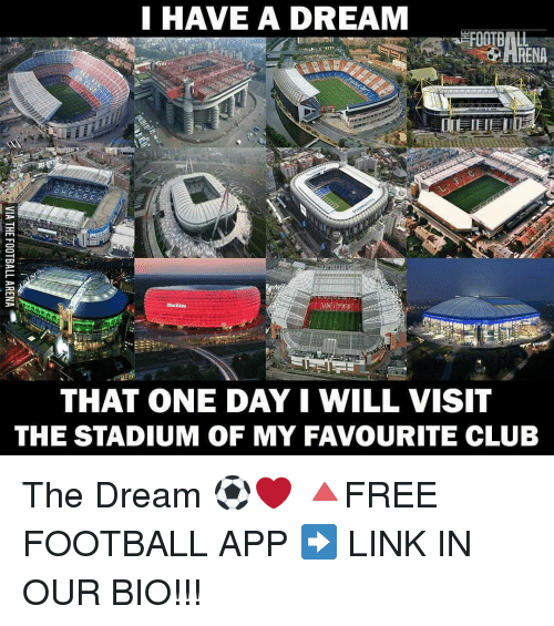 A Dream, Memes, and 🤖: I HAVE A DREAM  THAT ONE DAY I WILL VISIT  THE STADIUM OF MY FAVOURITE CLUB The Dream ⚽️❤ 🔺FREE FOOTBALL APP ➡️ LINK IN OUR BIO!!!