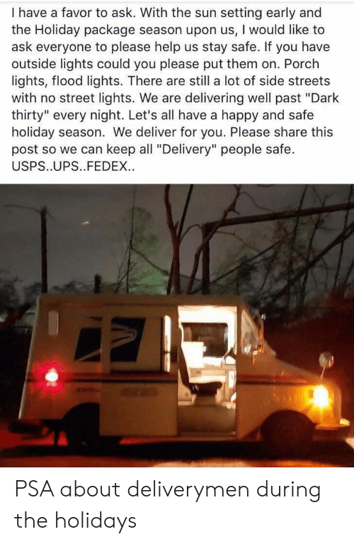 "Streets, Ups, and Fedex: I have a favor to ask. With the sun setting early and  the Holiday package season upon us, I would like to  ask everyone to please help us stay safe. If you have  outside lights could you please put them on. Porch  lights, flood lights. There are still a lot of side streets  with no street lights. We are delivering well past ""Dark  thirty"" every night. Let's all have a happy and safe  holiday season. We deliver for you. Please share this  post so we can keep all ""Delivery"" people safe.  USPS..UPS..FEDEX. PSA about deliverymen during the holidays"
