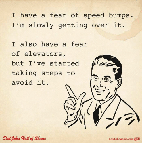Dad, Jokes, and Dad Jokes: I have a fear of speed bumps.  I'm slowly getting over it.  I also have a fear  of elevators  but I've started  taking steps to  avoid it.  Dad Jokes Hall of Shame  hortobeadad.com