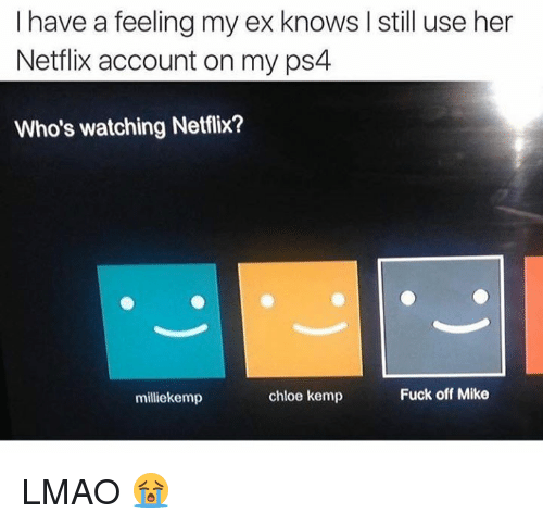 Memes, Netflix, and Ps4: I have a feeling my ex knows still use her  Netflix account on my ps4  Who's watching Netflix?  Fuck off Mike  chloe kemp  milliekemp LMAO 😭