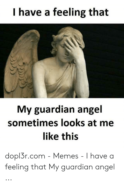 I Have a Feeling That My Guardian Angel Sometimes Looks at