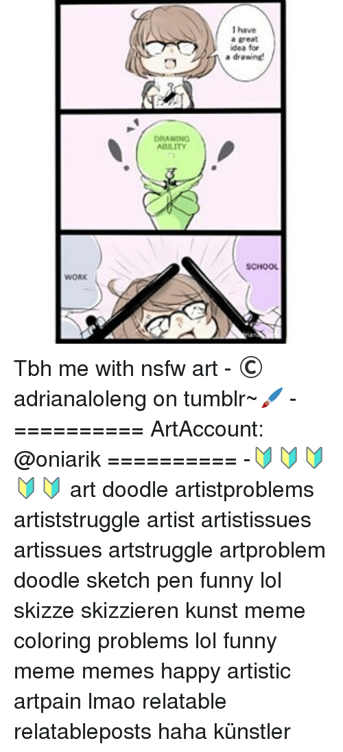 """Memes, Nsfw, and Doodle: I have  a great  idea for  \"""" drawne  DRAWING  SCHOOL  WORK Tbh me with nsfw art - ©adrianaloleng on tumblr~🖌 - ========== ArtAccount: @oniarik ========== -🔰🔰🔰🔰🔰 art doodle artistproblems artiststruggle artist artistissues artissues artstruggle artproblem doodle sketch pen funny lol skizze skizzieren kunst meme coloring problems lol funny meme memes happy artistic artpain lmao relatable relatableposts haha künstler"""