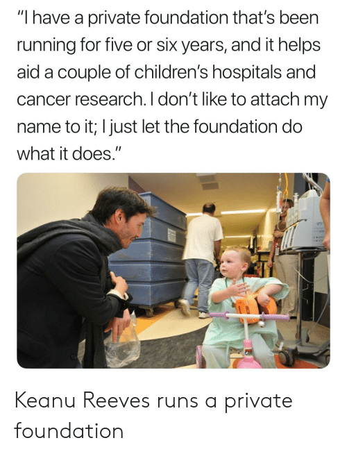"Cancer, Helps, and Running: ""I have a private foundation that's been  running for five or six years, and it helps  aid a couple of children's hospitals and  cancer research. I don't like to attach my  name to it; I just let the foundation do  what it does."" Keanu Reeves runs a private foundation"