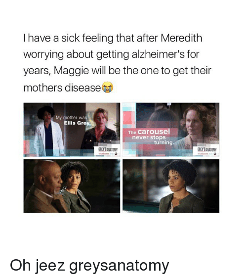 Memes, Alzheimer's, and Grey: I have a sick feeling that after Meredith  worrying about getting alzheimer's for  years, Maggie will be the one to get their  mothers disease  My mother was  Ellis Grey.  The Carousel  never stops  turning. Oh jeez greysanatomy