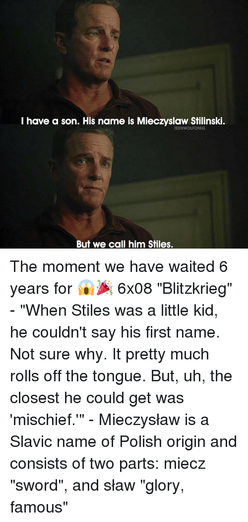 "Memes, Sword, and 🤖: I have a son. His name is Mieczyslaw Stilinski.  TEENWOLFONIG  But we call him Stiles. The moment we have waited 6 years for 😱🎉 6x08 ""Blitzkrieg"" - ""When Stiles was a little kid, he couldn't say his first name. Not sure why. It pretty much rolls off the tongue. But, uh, the closest he could get was 'mischief.'"" - Mieczysław is a Slavic name of Polish origin and consists of two parts: miecz ""sword"", and sław ""glory, famous"""
