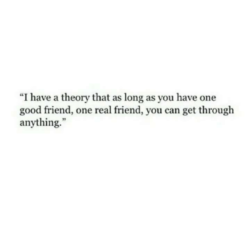 """Good, Can, and One: """"I have a theory that as long as you have one  good friend, one real friend, you can get through  anything."""""""