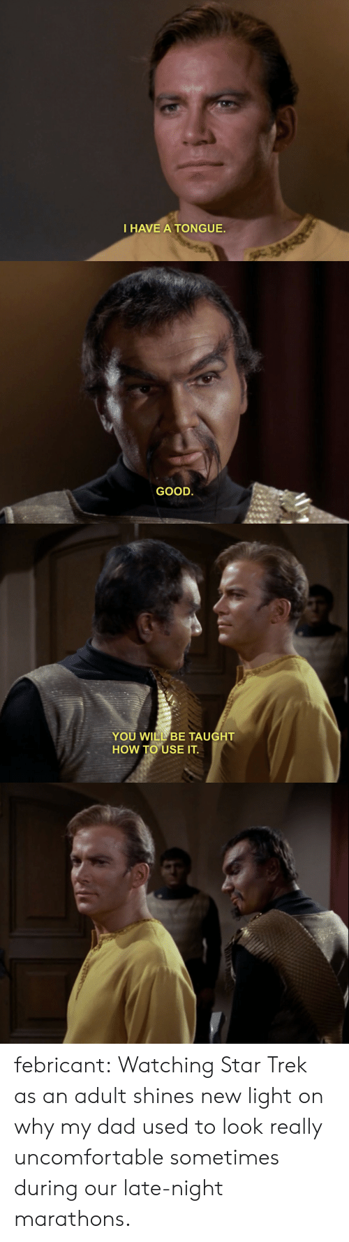 Dad, Star Trek, and Target: I HAVE A TONGUE.   GOOD.   YOU WILL BE TAUGHT  HOW TO USE IT febricant:  Watching Star Trek as an adult shines new light on why my dad used to look really uncomfortable sometimes during our late-night marathons.
