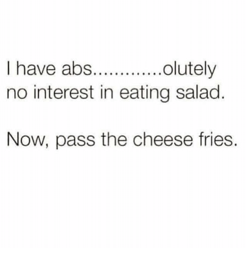 Memes, 🤖, and Cheese: I have abs..olutely  no interest in eating salad  Now, pass the cheese fries.