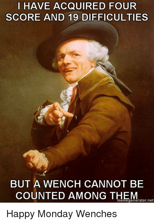 Funny, Happy, and Monday: I HAVE ACQUIRED FOUR  SCORE AND 19 DIFFICULTIES  BUT A WENCH CANNOT BE  COUNTED AMONG THEM  memegenerator.net Happy Monday Wenches