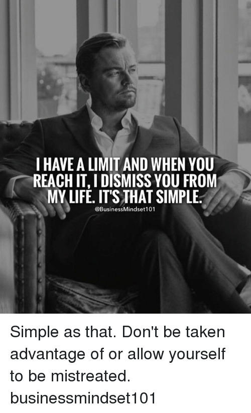 Life, Memes, and Taken: I HAVE ALIMITAND WHEN YOU  REACHITIDISMISS YOU FROM  MY LIFE. IT'S THAT SIMPLE.  @Business Mindset101 Simple as that. Don't be taken advantage of or allow yourself to be mistreated. businessmindset101