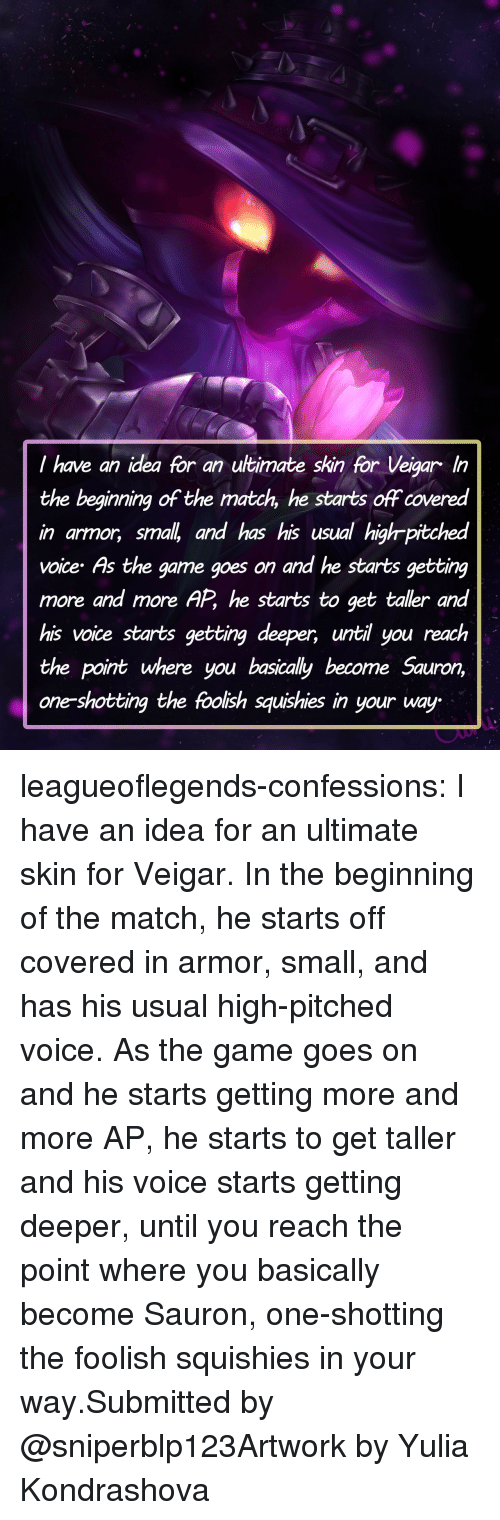 The Game, Tumblr, and Blog: I have an idea for an utimate skin for Veigar In  the beginning of the match, he starts off covered  in armor, smal and has his usual highr-pitched  voice As the game goes on and he starts getting  more and more AP, he starts to get taller and  his voice starts getting deeper, until you reach  the point where you basically become Sauron,  one-shotting the foolish squishies in your way leagueoflegends-confessions:  I have an idea for an ultimate skin for Veigar. In the beginning of the match, he starts off covered in armor, small, and has his usual high-pitched voice. As the game goes on and he starts getting more and more AP, he starts to get taller and his voice starts getting deeper, until you reach the point where you basically become Sauron, one-shotting the foolish squishies in your way.Submitted by @sniperblp123Artwork by Yulia Kondrashova
