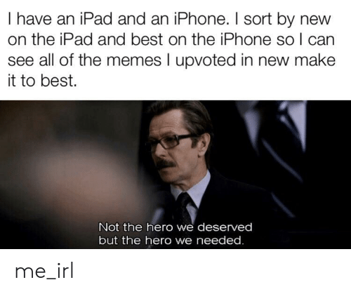 Ipad, Iphone, and Memes: I have an iPad and an iPhone. I sort by new  on the iPad and best on the iPhone so l can  see all of the memes I upvoted in new make  it to best.  Not the hero we deserved  but the hero we needed. me_irl